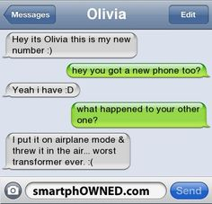 Ownage - OliviaHey it's Olivia this is my new number :)hey you got a new phone too?  Yeah I have :Dwhat happened to your other one?  I put it on airplane mode and threw it in the air.  Worst transformer ever.  :(.