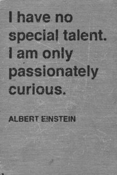 Passionately curious.