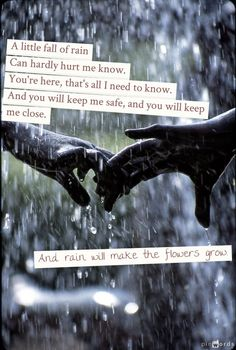 A little fall of rain can hardly hurt me now. You're here, that's all I need to know. And you will keep me safe, and you will keep me close. And rain will make the flowers grow.