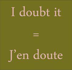 I doubt it = J'en doute