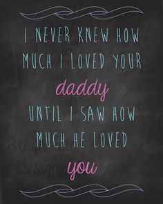 """I never knew how much I loved your daddy until I saw how much he loved you"" via Etsy"