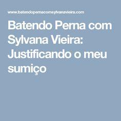 Batendo Perna com Sylvana Vieira: Justificando o meu sumiço