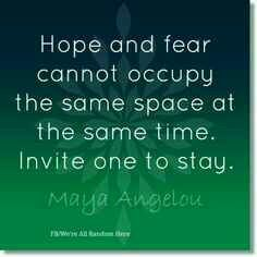Hope and Fear cannot occupy the same space at the same time. Invite one to stay...Maya Angelou