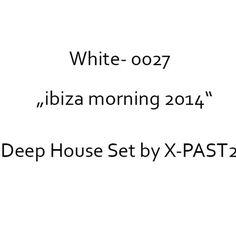 White 0027 Ibiza Morning 2014-Edit SC-DE by X-PAST2 on SoundCloud