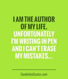I am the author of my life. Unfortunately I'm writing in pen and I can't erase my mistakes…