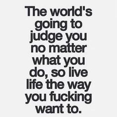The world is going to judge you....