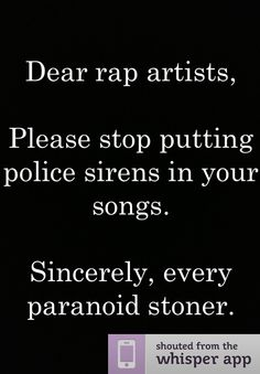 Dear rap artists,    Please stop putting police sirens in your songs.    Sincerely, every paranoid stoner.