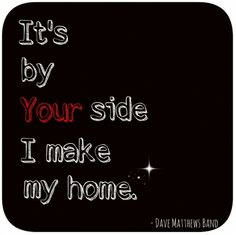 It's by your side I make my home quote by Dave Matthews Band ♥ CLICK HERE FOR MORE!