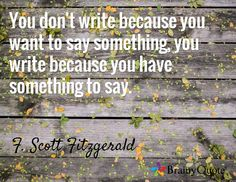 You don't write because you want to say something, you write because you have something to say. / F. Scott Fitzgerald