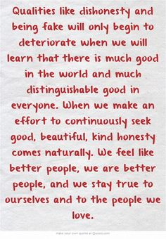 Qualities like dishonesty and being fake will only begin to deteriorate when we will learn that there is much good in the world and much distinguishable good in everyone. When we make an effort to continuously seek good, beautiful, kind honesty comes naturally. We feel like better people, we are better people, and we stay true to ourselves and to the people we love.