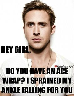 Hey Girl, Do you have an ace wrap? I sprained my ankle falling for you. Nurse humor. Nursing funny. Registered Nurses. RN. Medical humor. Ryan gosling hey girl meme.