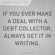 """""""If you ever make a deal with a debt collector, always get it in writing."""" - Dave Ramsey"""