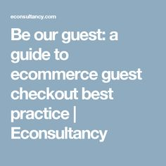 Be our guest: a guide to ecommerce guest checkout best practice – Econsultancy Best Practice, Ecommerce, E Commerce