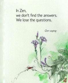 Zen, we don't find the answers. We lose the questions. (Zen saying. from Zen Garden)In Zen, we don't find the answers. We lose the questions. (Zen saying. from Zen Garden) Zen Quotes, Wisdom Quotes, Positive Quotes, Inspirational Quotes, Zen Sayings, Motivational Quotes, Daily Quotes, Taoism Quotes, Namaste Quotes