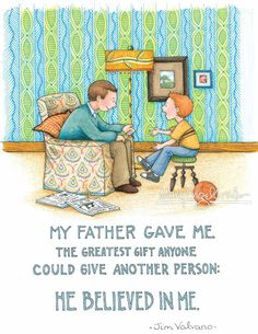 My father gave me the greatest gift anyone could give another person: he believed in me. -Jim Valvano