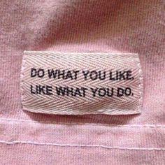 Do what you like. Like what you do