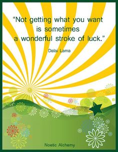 Not getting what you want is sometimes a wonderful stroke of luck. ~ HH Dalai Lama