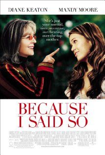 Because I Said So (2007). RATED 5.3.  A meddling mother tries to set her daughter up with the right man so her kid won't follow in her footsteps.