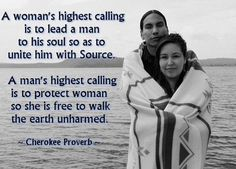 A woman's highest calling is to lead a man to his soul so as to unite him with source. A man's highest calling is to protect woman so she is free to walk the Earth unharmed - Cherokee Proverb - Native American Wisdom, Native American History, Native American Indians, Native Indian, Cherokee History, Native American Wedding, Native American Spirituality, Native American Proverb, Native American Cherokee