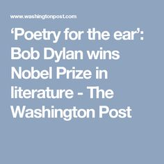 'Poetry for the ear': Bob Dylan wins Nobel Prize in literature - The Washington Post
