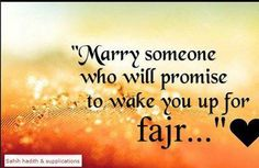 MARRY SOMEONE WHO WILL PROMISE TO WAKE YOU UP FOR FAJR :)