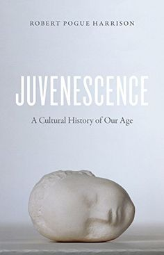 Juvenescence: A Cultural History of Our Age by Robert Pogue Harrison