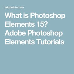 What is Photoshop Elements 15? Adobe Photoshop Elements Tutorials