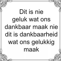 Afrikaanse Inspirerende Gedagtes & Wyshede: Dit is nie geluk wat ons dankbaar maak nie dit is dankbaarheid wat ons gelukkig maak Jokes Quotes, Me Quotes, Qoutes, Afrikaans Language, Afrikaanse Quotes, Words Worth, Inspirational Thoughts, Good Morning Quotes, Christian Quotes