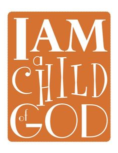 I Am a Child of God.  Yes You Are!  Because of your faith in His Son, King Jesus Christ!  Galatians 3:26, John 3:16-17