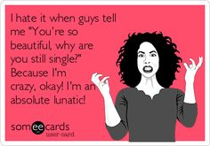 I hate it when guys tell me 'You're so beautiful, why are you still single?' Because I'm crazy, okay! I'm an absolute lunatic!
