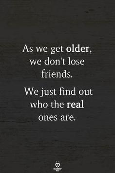 As we get older, we dont lose friends. We just find out who the real ones are. Losing Your Best Friend, Losing Friends, Fake Friends, New Friends, Happy Quotes, True Quotes, Bff Quotes, Dating Quotes, Guy Friendship Quotes
