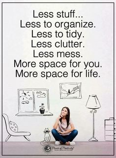 I have to let go of the want and stuff.......declutter and simplify. Less stuff means less to organize, less to tidy, less clutter, less mess. More space for you. More space for life.