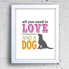 """8 x 10"""" Graphic Art Print Suitable for Framing. Inspirational Quote All You Need is Love...And a Dog"""