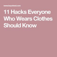 11 Hacks Everyone Who Wears Clothes Should Know