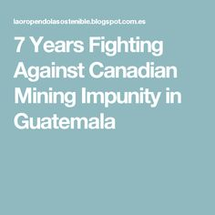 7 Years Fighting Against Canadian Mining Impunity in Guatemala
