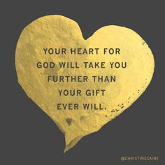 Your heart for God will take you further than your gift ever will.