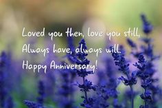 Loved you then, love you still,<br/> Always have, always will.<br/> Happy Anniversary!<br/>