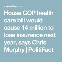 House GOP health care bill would cause 14 million to lose insurance next year, says Chris Murphy | PolitiFact