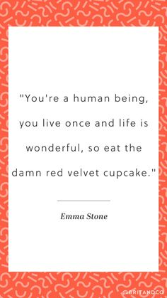 """""""You're a human being, you live once and life is wonderful, so eat the damn red velvet cupcake."""" - Emma Stone"""