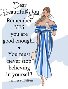 Dear beautiful you. Remember yes you are good enough... <3  You must never stop believing in yourself! -Heather Stillufsen