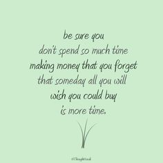 Be sure you don't spend so much time making money that you forget that someday all you will wish you could buy is more time.