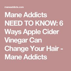 Mane Addicts NEED TO KNOW: 6 Ways Apple Cider Vinegar Can Change Your Hair - Mane Addicts