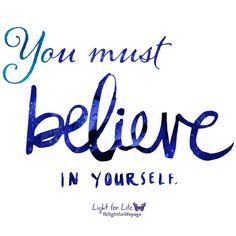You must believe in yourself!  My sites: www.lightforlifeinspirations.com  www.facebook.com/lightforlifepage www.facebook.com/sayaprayerforme www.facebook.com/theanswerIvefound www.facebook.com/lovewithoutexpectationspage www.facebook.com/RainbowsofLife1 www.facebook.com/AmazingEternalGrace