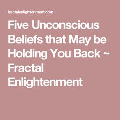 Five Unconscious Beliefs that May be Holding You Back ~ Fractal Enlightenment