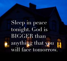 Sleep in peace tonight. God is BIGGER than anything that you will face tomorrow.