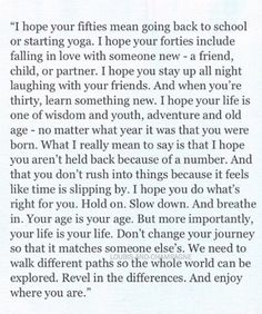 """Your life is your life.  Don't change your journey so that it matches someone else's.  We need to walk different paths so the whole world can be explored.  Revel in the differences.  And your enjoy where you are."""