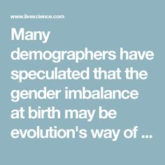 Many demographers have speculated that the gender imbalance at birth may be evolution's way of evening things out overall. Male infants more often suffer from health complications than female infants. The disadvantage runs to adulthood, too, as adult men kill each other more often, take more risks and have more health problems, on average, than women, all of which cause them to die younger. This doesn't balance the sex scales exactly, but it does come close: Among the total human population…