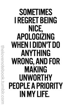 Sometimes I regret being nice, apologizing, when I didn't do anything wrong, and for making unworthy people a priority in my life.