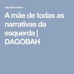 A mãe de todas as narrativas da esquerda | DAGOBAH