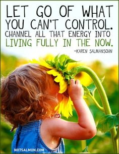 Control can be painee - Living in the Now (Karen Salmansohn).